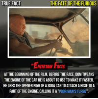 """Facts, Love, and Memes: TRUE FACT  THE FATE OF THE FURIOUS  ENTERIAIN FACTS  AT THE BEGINNING OF THE FILM, BEFORE THE RACE, DOM TWEAKS  THE ENGINE OF THE CAR HE IS ABOUT TO USE TO MAKE IT FASTER.  HE USES THE OPENER RING OF A SODA CAN TO ATTACH A HOSE TOA  PART OF THE ENGINE, CALLING IT A """"POOR MAN'S TURBO"""". Who knew? To this day I have not seen a fastandfurious film. QOTD: Should I watch one of these movies? 🎥 • strangerthings gameofthrones thewalkingdead gotham arrow cars3 justiceleague movies thehouse tvshows theflash warfortheplanetoftheapes themist americangods youtube got marvel fearthewalkingdead starwars dbz mw love followme wwe like spiderman babydriver transformers homecoming"""