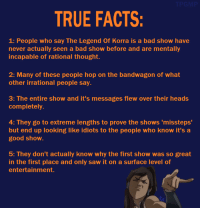 These are scientifically proven by the way.  ~Cliffjumper: TRUE FACTS:  1: People who say The Legend Of Korra is a bad show have  never actually seen a bad show before and are mentally  incapable of rational thought.  2: Many of these people hop on the bandwagon of what  other irrational people say.  3: The entire show and it's messages flew over their heads  completely.  4: They go to extreme lengths to prove the shows 'missteps'  but end up looking like idiots to the people who know it's a  good show.  5: They don't actually know why the first show was so great  in the first place and only saw it on a surface level of  entertainment. These are scientifically proven by the way.  ~Cliffjumper