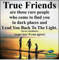 "Friends, Memes, and True: True Friends  are those rare people  who come to find you  in dark places and  Lead You Back To The Light.  Steven Aitchinson  (type ""yes' if you agree)  Understanding  Compassion Understanding Compassion <3  Dare To Reach A Hand Into The Darkness, To Pull Another Hand Into The Light <3"