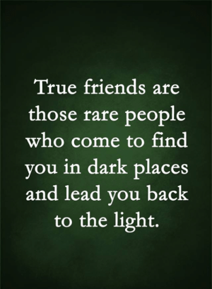 Are Those: True friends are  those rare people  who come to find  you in dark places  and lead you back  to the light.