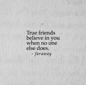 Believe In You: True friends  believe in you  when no one  else does.  faraway