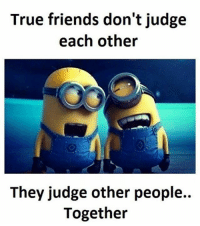 Friends, Memes, and True: True friends don't judge  each other  They judge other people..  Together Follow our own - @sadcasm.co