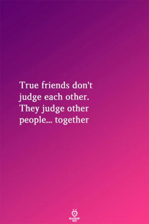 Dont Judge: True friends don't  judge each other.  They judge other  people... together