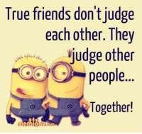 Dont Judge: True friends don't judge  each other. They  judge other  people  Together!