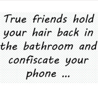 whereTheFuckWereYou: True friends hold  your hair back in  the bathroom and  confiscate your  phone whereTheFuckWereYou