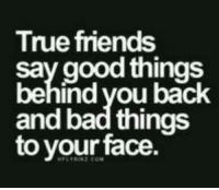 Bad, Friends, and True: True friends  say good things  behind vou back  and bad things  to your face  PLYR2.COM