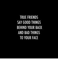 Behind Your Back: TRUE FRIENDS  SAY GOOD THINGS  BEHIND YOUR BACK  AND BAD THINGS  TO YOUR FACE