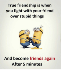 Friends: True friendship is when  you fight with your friend  over stupid things  Om  And become friends again  After 5 minutes