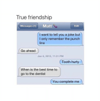 im going back hime sad: True friendship  Messages (1) Matt  Edit  I want to tell you a joke but  I only remember the punch  line  Go ahead  Jan 6, 2013, 11:31 PM  Tooth hurty  When is the best time to  go to the dentist  You complete me im going back hime sad