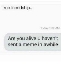 Right: True friendship  Today 8:32 AM  Are you alive u haven't  sent a meme in awhile Right