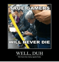 duh: TRUE GAMERS  WILL NEVER DIE  WELL, DUH  We have too many spare lives.