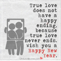 True love does not have a happy ending, because true love never ends. Wish you a happy new year.: True love  does not  have a  happy  ending,  because  true love  never ends.  wish you a  Happy New  Year.  Like Love Quotes.com True love does not have a happy ending, because true love never ends. Wish you a happy new year.