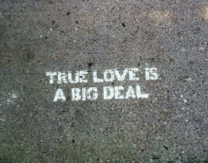 Love, True, and Big: TRUE LOVE is.  A BIG DEAL