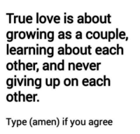 Love, Memes, and True: True love is about  growing as a couple  learning about each  other, and never  giving up on each  other.  Type (amen) if you agree Come like this page :)
