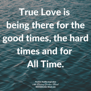 Love, Memes, and True: True Love is  being there for the  good times, the hard  times and for  All Time.  Positive Healthy Inspiration  with Whitney Gordon-Mead  WhitneyGordon-Mead.com Positive Healthy Inspiration ❤️