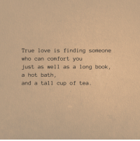 Love, True, and Book: True love is finding someone  who can comfort you  just as well as a long book,  a hot bath,  and a tall cup of tea