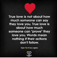 true love: True love is not about how  much someone can say  they love you. True love  about how much  someone can prove they  love you. Words mean  nothing if their actions  don't follow.  Type Yes if you agree.  RO  RELATIONSHIP  QUOTES
