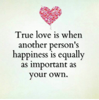 true love: True love is when  another person's  happiness is equally  as important as  your own