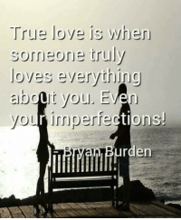 true love: True love is when  someone truly  loves everything  about you. Even  your imperfections!  an den
