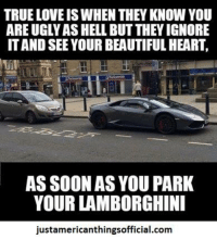Lamborghini: TRUE LOVE IS WHEN THEYKNOW YOU  ARE UGLYASHELL BUT THEY IGNORE  ITAND SEE YOURBEAUTIFUL HEART.  AS SOON AS YOU PARK  YOUR LAMBORGHINI  justamericanthingsofficial.com