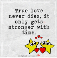 Depends on how u handle it.: True love  never dies, it  only gets  stronger with  time  Like Love Quotes.com Depends on how u handle it.