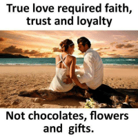 true love: True love required faith,  trust and loyalty  Not chocolates, flowers  and gifts.