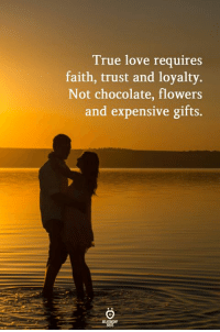 Love: True love requires  faith, trust and loyalty  Not chocolate, flowers  and expensive gifts.