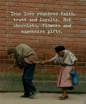 Love, Memes, and True: True Love requires faith,  trust and loyalty. Not  chocolate, fLowers and  expensive gifts. 😍💕