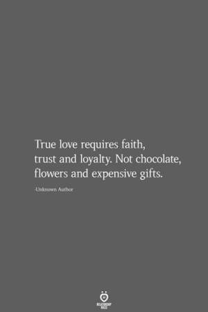 Love, True, and Chocolate: True love requires faith,  trust and loyalty. Not chocolate,  flowers and expensive gifts.  Unknown Author  RELATIONSHIP  LES