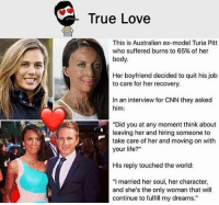 """Be Like, cnn.com, and Life: True Love  This is Australian ex-model Turia Pitt  who suffered burns to 65% of her  body.  Her boyfriend decided to quit his job  to care for her recovery.  In an interview for CNN they asked  him:  """"Did you at any moment think about  leaving her and hiring someone to  take care of her and moving on with  your life?""""  His reply touched the world:  """"I married her soul, her character,  and she's the only woman that will  continue to fulfill my dreams."""" Twitter: BLB247 Snapchat : BELIKEBRO.COM belikebro sarcasm meme Follow @be.like.bro"""