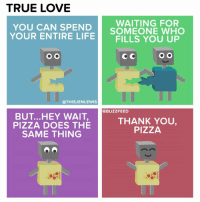 U r my missing piece-za (From Jen Lewis: https://www.facebook.com/thisjenlewis): TRUE LOVE  WAITING FOR  YOU CAN SPEND  YOUR ENTIRE SOMEONE WHO  LIFE  FILLS YOU UP  O O  O O  @THIS JENLEWIS  @BUZZ FEED  BUT ...HEY WAIT,  THANK YOU,  PIZZA DOES THE  PIZZA  SAME THING U r my missing piece-za (From Jen Lewis: https://www.facebook.com/thisjenlewis)