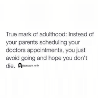 ⠀: True mark of adulthood: Instead of  your parents scheduling your  doctors appointments, you just  avoid going and hope you don't  die  @sarcasm only ⠀