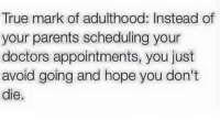 pretty much 😂: True mark of adulthood: Instead of  your parents scheduling your  doctors appointments, you just  avoid going and hope you don't  die pretty much 😂
