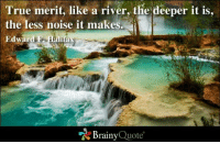 halifax: True merit, like a river, the deeper it is,  the less noise it makes.  Edward Halifax  Brainy  Quote