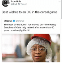 Memes, News, and True: True Nole  Text_N Tweet  Best wishes to an OG in the cereal game  E! Newsネ@enews  The best of the bunch has moved on-The Honey  Bunches of Oats lady retired after more than 40  years. eonli.ne/2gS2crW Rip @genuine.gerald
