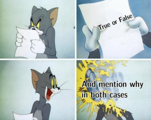 mention: True or False  And mention why  in both cases
