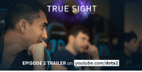 True Sight: Episode 2 - Tonight at 6 PST. Who you watching with? TRAILER:: TRUE SIGHT  A SERIES BY VALVE  EPISODE 2 TRAILER on  youtube.com/dota2 True Sight: Episode 2 - Tonight at 6 PST. Who you watching with? TRAILER: