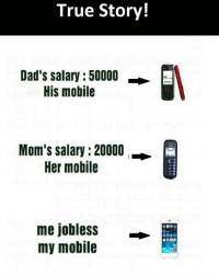 Memes, 🤖, and Yes: True Story!  Dad's salary: 50000  His mobile  Mom's salary :20000  Her mobile  me jobless  my mobile  BRDC Yes