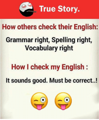 grammar: True Story  How others check their English  Grammar right, Spelling right,  Vocabulary right  How I check my English  It sounds good. Must be correct..!