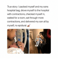 True, Hospital, and True Story: True story: I packed myself and my sons  hospital bag, drove myself to the hospital  with contractions, checked myself in,  waited for a room, sat through more  contractions, and delivered my son all by  myself, no epidural. A MOTHER.