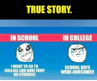 College, Memes, and School: TRUE STORY  IN SCHOOL  IN COLLEGE  WANT TO GO TO  COLLEGE AND HAVE FUNI!  NO STUDIES  SCHOOLDAYS  WERE AWESOME