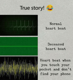 heart beat: True story!  Normal  heart beat  Deceased  heart beat  Heart beat when  you touch your  pocket and don't  find your phone