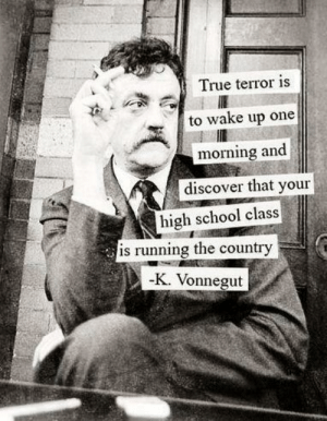 True Terror: True terror is  to wake up one  morning and  discover that your  high school class  is running the country  -K. Vonnegut True Terror