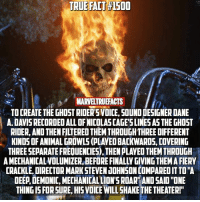 "I low key wish Nicholas Cage would be Johnny Blaze in the MCU. 🤷🏼‍♂️: TRUE  TRUE FALT #1500  FACT  150  MARVELTRUEFACTS  TO CREATE THE GHOST RIDERSVOICE, SOUND DESIGNER DANE  A. DAVIS RECORDED ALL OF NICOLAS CAGE'SLINES AS THE GHOST  RIDER, AND THEN FILTERED THEM THROUGH THREE DIFFERENT  KINDS OF ANIMAL GROWLS (PLAYED BACKWARDS, COVERING  THREE SEPARATE FREQUENCIES), THEN PLAYED THEM THROUGH  A MECHANICALVOLUMIZER, BEFORE FINALLY GIVING THEM A FIERY  CRACKLE, DIRECTOR MARK STEVEN JOHNSON COMPARED IT TO""A  DEEP,DEMONIC, MECHANICAL LION'S ROAR AND SAID ""ONE  THING IS FOR SURE, HIS VOICE WILL SHAKE THE THEATER!""  0 I low key wish Nicholas Cage would be Johnny Blaze in the MCU. 🤷🏼‍♂️"