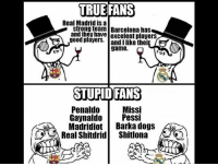 True fans... @instatroll.soccer: TRUE TRUE FANS  Real Madrid is a  Barcelona has  and they have excelent players  good players.  thei  game.  STUPID FANS  Penaldo  Missi  Gaynaldo  Pessi  Madridiot  Barka dogs  Real Shitdrid Shitlona True fans... @instatroll.soccer