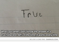 Love, Memes, and True: True  What Oput whenidont know the answerin a  true/false test. 60% of the time, it works everytime  WE LOVE U LONG TIME DAMNLOLCOM True or False?