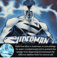 Superman Blue! ⠀_______________________________________________________ superman joker redhood martianmanhunter dc batman aquaman greenlantern ironman like spiderman deadpool deathstroke rebirth dcrebirth like4like facts comics justiceleague bvs suicidesquad benaffleck starwars darthvader marvel flash reverseflash danielwest supermanblue: TRUECOMICFACTS  Superman Blue is Superman as pure energy.  He wears a containment suit to prevent the  energy from dispersing and possesses far  different abilities from his normal self. Superman Blue! ⠀_______________________________________________________ superman joker redhood martianmanhunter dc batman aquaman greenlantern ironman like spiderman deadpool deathstroke rebirth dcrebirth like4like facts comics justiceleague bvs suicidesquad benaffleck starwars darthvader marvel flash reverseflash danielwest supermanblue