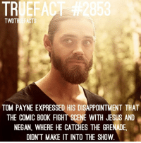All we can say is, same. TheWalkingDead TWD WalkingDead: TRUEFAC  TWDTRUEFACTS  TOM PAYNE EXPRESSED HIS DISAPPOINTMENT THAT  THE COMIC BOOK FIGHT SCENE WITH JESUS AND  NEGAN, WHERE HE CATCHES THE GRENADE  DIDN'T MAKE IT INTO THE SHOW All we can say is, same. TheWalkingDead TWD WalkingDead