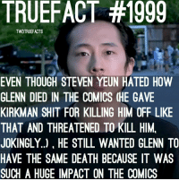 Memes, Shit, and Death: TRUEFACT #1999  TWDTRUEFACTS  EVEN THOUGH STEVEN YEUN HATED HOW  GLENN DIED IN THE COMICS (HE GAVE  KIRKMAN SHIT FOR KILLING HIM OFF LIKE  THAT AND THREATENED TO KILL HIM,  JOKINGLY..), HE STILL WANTED GLENN TO  HAVE THE SAME DEATH BECAUSE IT WAS  SUCH A HUGE IMPACT ON THE COMICS Jokingly threatened to kill him. WalkingDead TheWalkingDead TWD