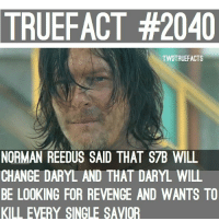 Memes, Revenge, and Norman Reedus: TRUEFACT #2040  TWDTRUEFACTS  NORMAN REEDUS SAID THAT S7B WILL  CHANGE DARYL AND THAT DARYL WILL  BE LOOKING FOR REVENGE AND WANTS TO  KILL EVERY SINGLE SAVIOR Revengeful Daryl is back TWD TheWalkingDead WalkingDead